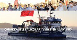 """ÇANAKKALE'Lİ BALIKÇILAR """"VİRA BİSMİLLAH"""" DEDİ"""