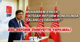 "MUHARREM ERKEK: ""İKTİDAR REFORM KONUSUNDA YALANCI ÇOBANDIR!"""