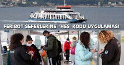 FERİBOT SEFERLERİNE  'HES' KODU UYGULAMASI
