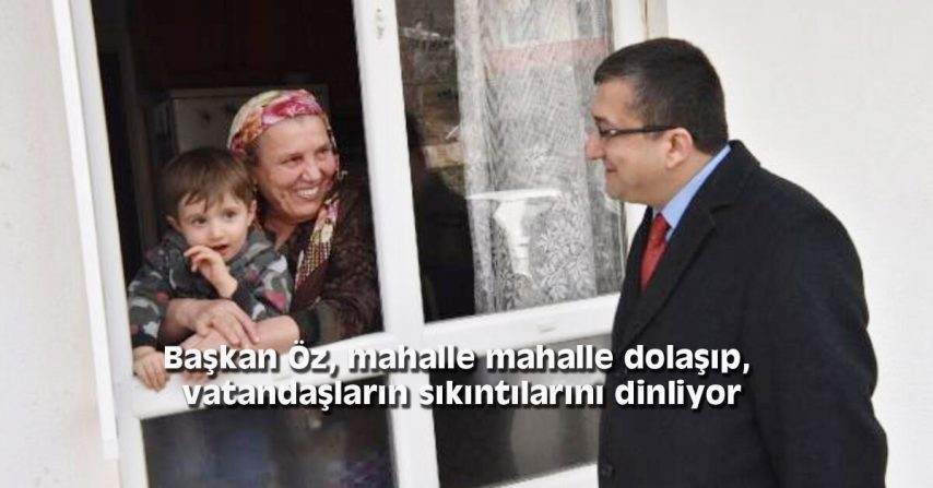 Başkan Öz, mahalle mahalle dolaşıp, vatandaşların sıkıntılarını dinliyor