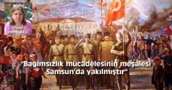 """""""Bağımsızlık mücadelesinin meşalesi Samsun'da yakılmıştır"""""""