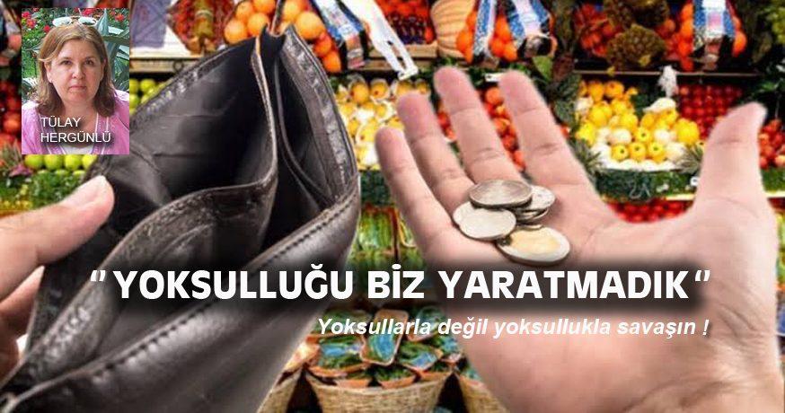 """""""YOKSULLUĞU BİZ YARATMADIK"""""""